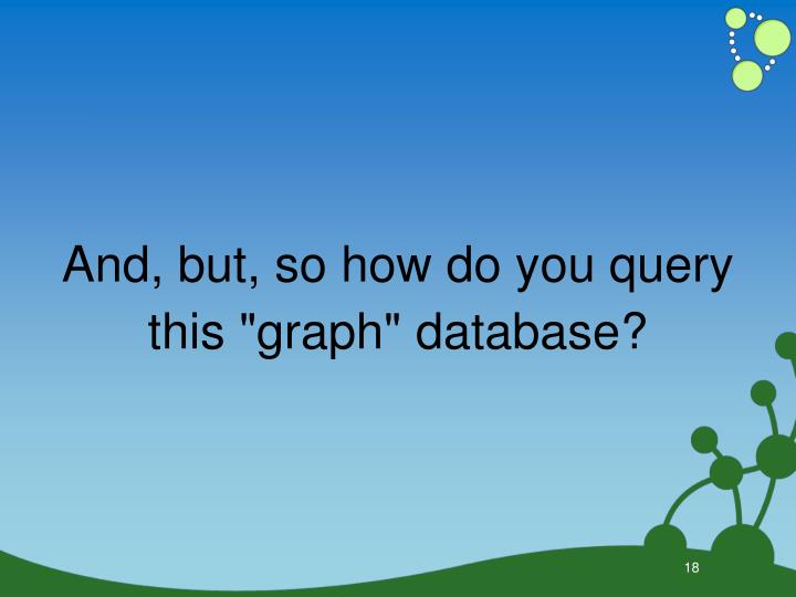 """And, but, so how do you query this """"graph"""" database?"""