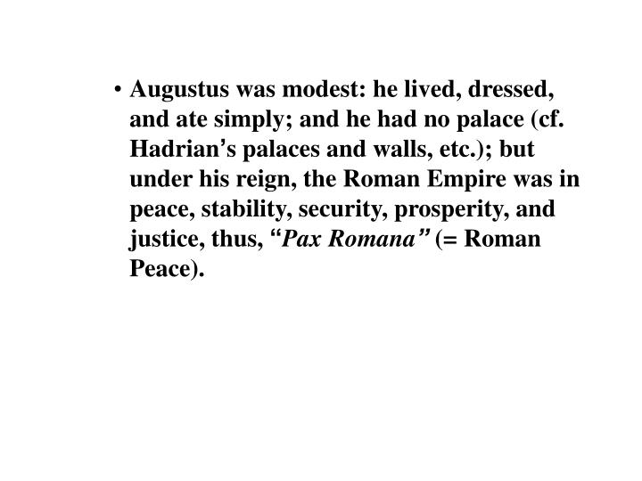 Augustus was modest: he lived, dressed, and ate simply; and he had no palace (cf. Hadrian