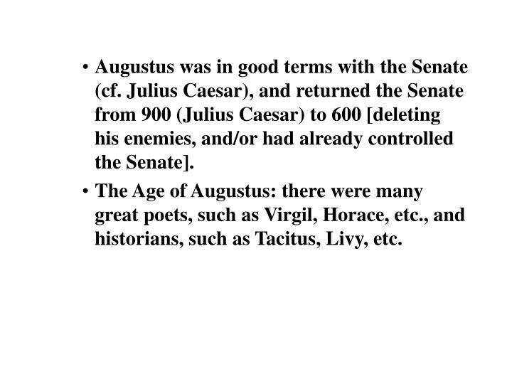 Augustus was in good terms with the Senate (cf. Julius Caesar), and returned the Senate from 900 (Julius Caesar) to 600 [deleting his enemies, and/or had already controlled the Senate].