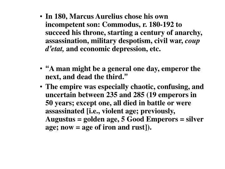 In 180, Marcus Aurelius chose his own incompetent son: Commodus, r. 180-192 to succeed his throne, starting a century of anarchy, assassination, military despotism, civil war,