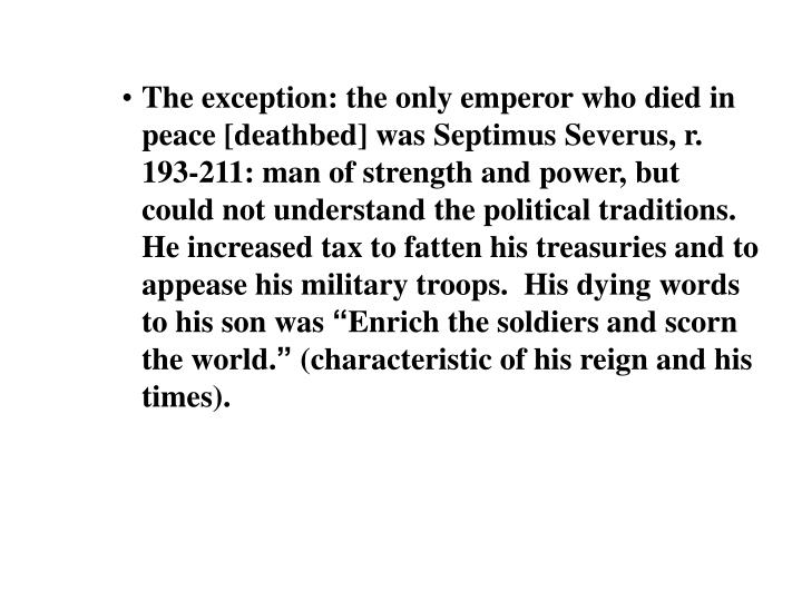 The exception: the only emperor who died in peace [deathbed] was Septimus Severus, r. 193-211: man of strength and power, but could not understand the political traditions.  He increased tax to fatten his treasuries and to appease his military troops.  His dying words to his son was