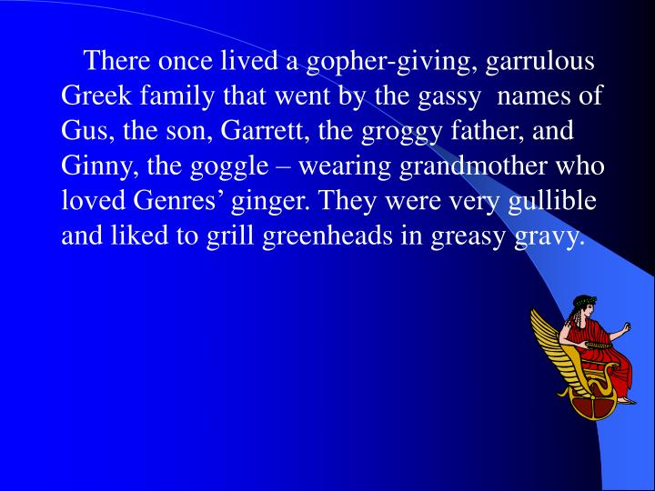 There once lived a gopher-giving, garrulous Greek family that went by the gassy  names of Gus, the s...