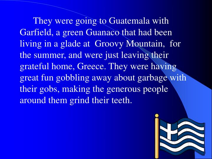 They were going to Guatemala with Garfield, a green Guanaco that had been living in a glade at  Groo...