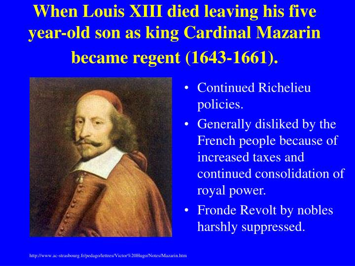 When Louis XIII died leaving his five year-old son as king Cardinal Mazarin became regent (1643-1661).