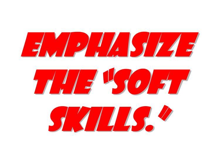 "EMPHASIZE THE ""SOFT SKILLS."""