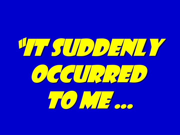 """""""It suddenly occurred"""