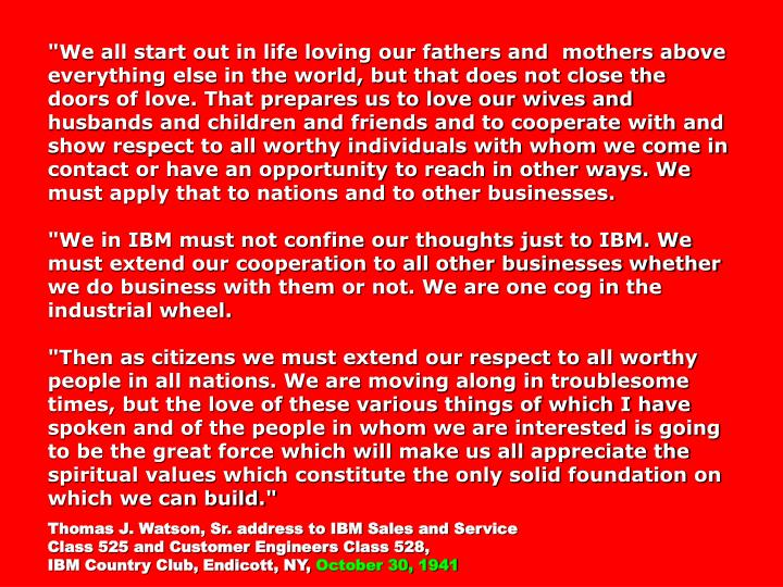 """""""We all start out in life loving our fathers and  mothers above everything else in the world, but that does not close the doors of love. That prepares us to love our wives and husbands and children and friends and to cooperate with and show respect to all worthy individuals with whom we come in contact or have an opportunity to reach in other ways. We must apply that to nations and to other businesses."""