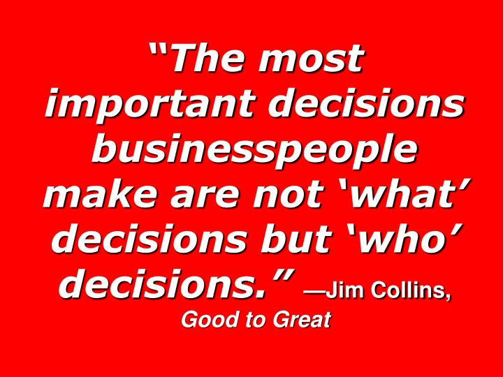 """""""The most important decisions businesspeople make are not 'what' decisions but 'who' decisions."""""""