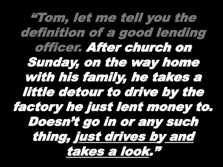 """""""Tom, let me tell you the definition of a good lending officer."""