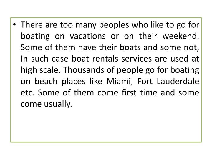 There are too many peoples who like to go for boating on vacations or on their weekend. Some of them have their boats and some not, In such case boat rentals services are used at high scale. Thousands of people go for boating on beach places like Miami, Fort Lauderdale etc. Some of them come first time and some come usually.