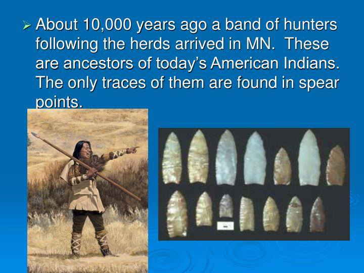 About 10,000 years ago a band of hunters following the herds arrived in MN.  These are ancestors of today's American Indians.  The only traces of them are found in spear points.