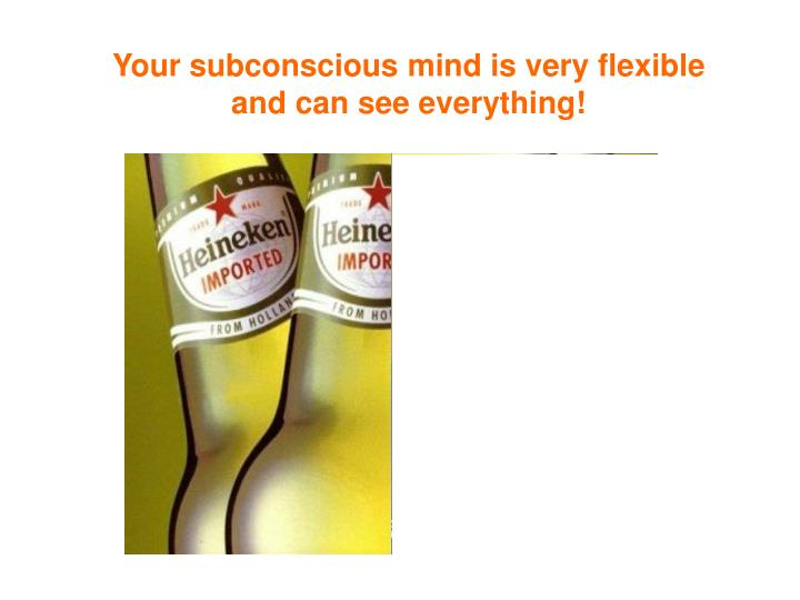 Your subconscious mind is very flexible