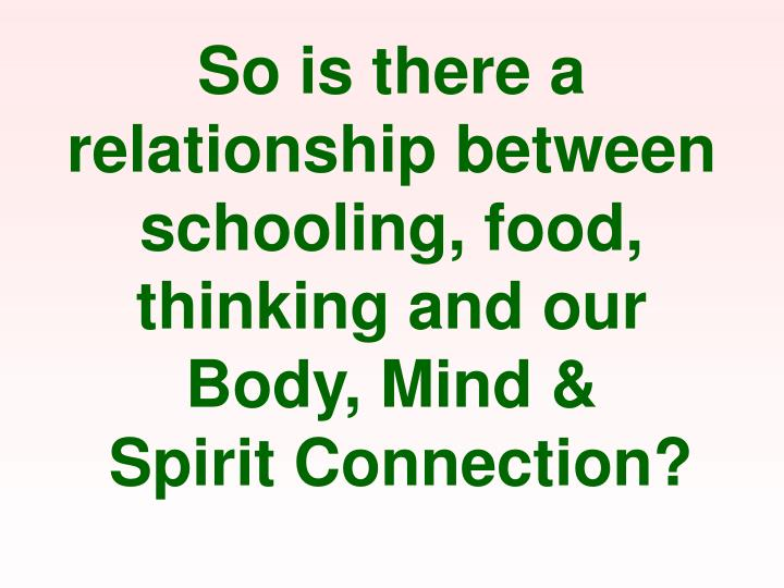 So is there a relationship between schooling, food, thinking and our