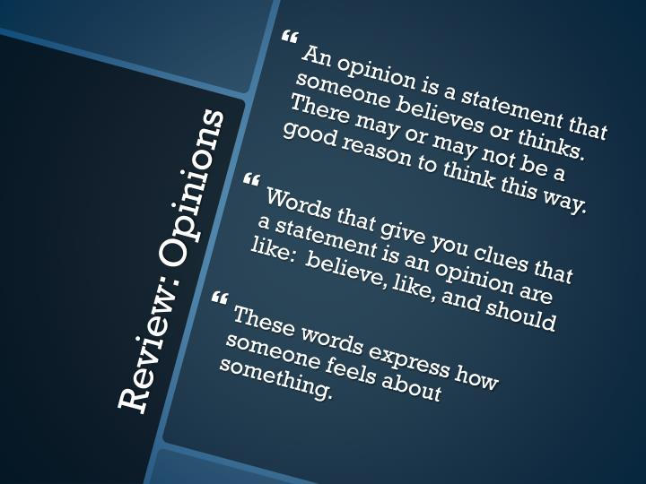 An opinion is a statement that someone believes or thinks.  There may or may not be a good reason to think this way.