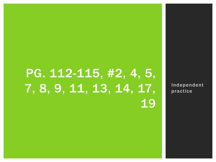 Pg. 112-115, #2, 4, 5, 7, 8, 9, 11, 13, 14, 17, 19