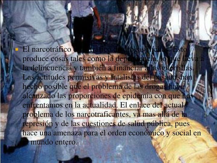 El narcotráfico es el tráfico de drogas ilícitas. Esto produce cosas tales como la dependencia, l...