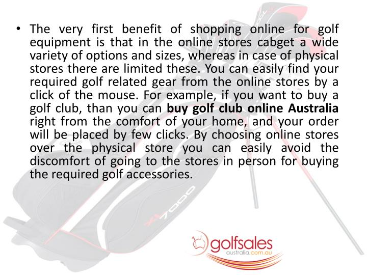 The very first benefit of shopping online for golf equipment is that in the online stores