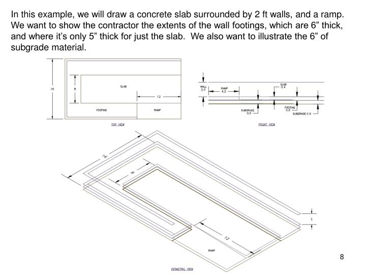 "In this example, we will draw a concrete slab surrounded by 2 ft walls, and a ramp.  We want to show the contractor the extents of the wall footings, which are 6"" thick, and where it's only 5"" thick for just the slab.  We also want to illustrate the 6"" of subgrade material."