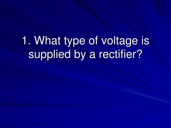 1 what type of voltage is supplied by a rectifier n.