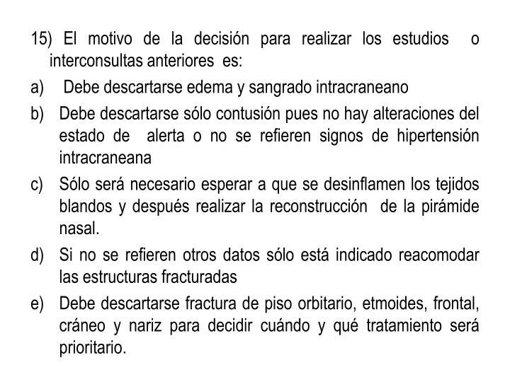15) El motivo de la decisión para realizar los estudios  o interconsultas anteriores  es: