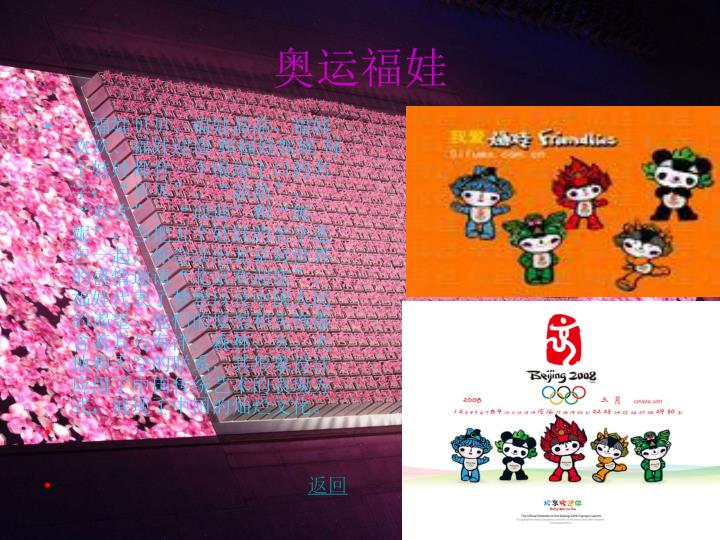 """福娃贝贝、福娃晶晶、福娃欢欢、福娃迎迎 和福娃妮妮 每个娃娃都有一个琅琅上口的名字:""""贝贝""""、""""晶晶""""、""""欢欢""""、""""迎迎""""和""""妮妮"""",当把五个娃娃的名字连在一起,你会读出北京对世界的盛情邀请""""北京欢迎您""""。福娃代表了梦想以及中国人民的渴望。他们的原型和头饰蕴含着其与海洋、森林、火、大地和天空的联系,其形象设计应用了中国传统艺术的表现方式,展现了中国的灿烂文化。"""