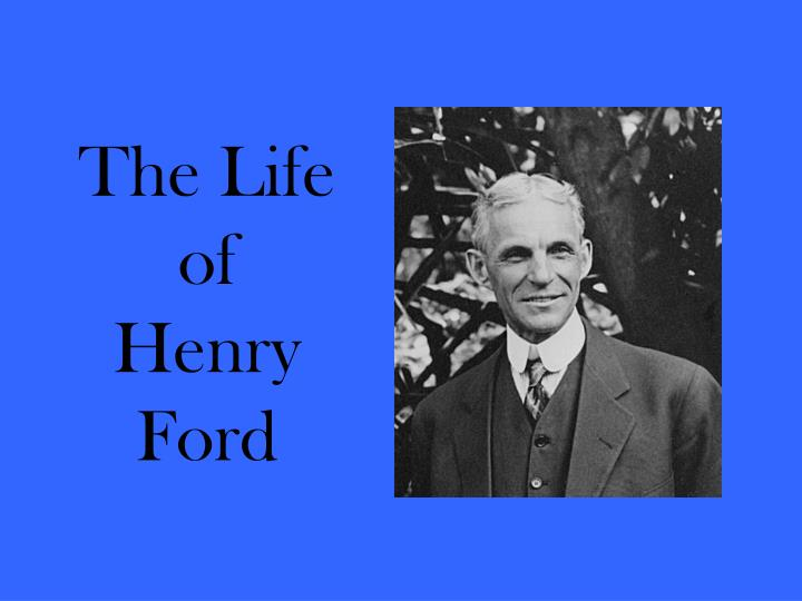 the life of henry ford essay Henry ford was the founder of the ford motor company, and the driving force behind the firm and its products, who made an extraordinary impact on the american industry henry made many accomplishments, which include the quadricycle and the model-t car.