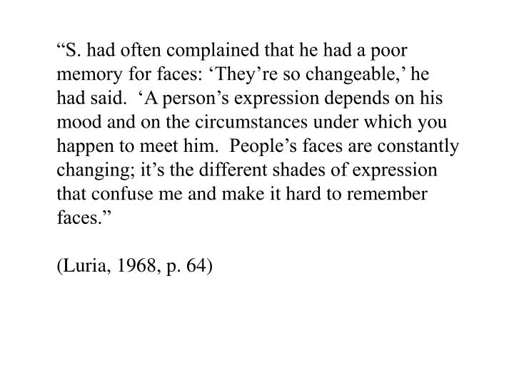 """""""S. had often complained that he had a poor memory for faces: 'They're so changeable,' he had said.  'A person's expression depends on his mood and on the circumstances under which you happen to meet him.  People's faces are constantly changing; it's the different shades of expression that confuse me and make it hard to remember faces."""""""