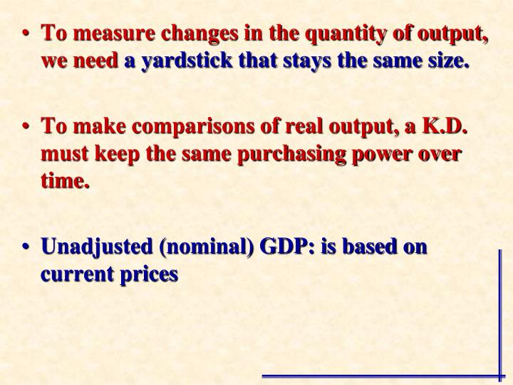 To measure changes in the quantity of output, we need