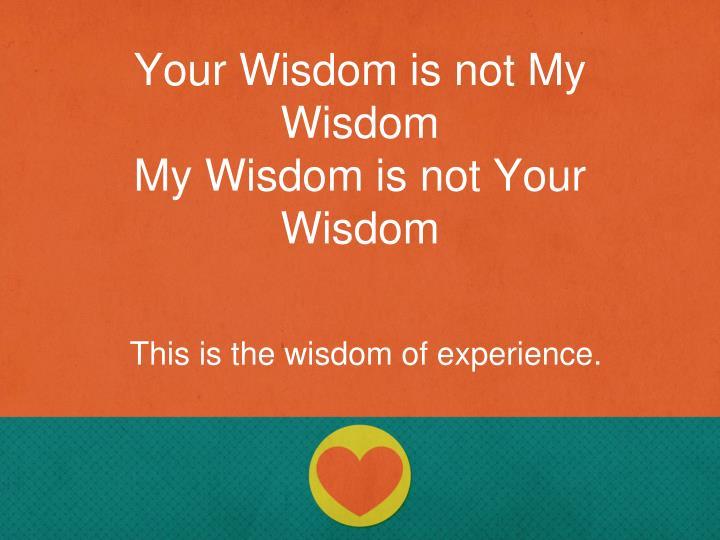Your Wisdom is not My Wisdom