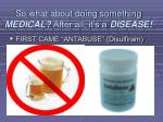 so what about doing something medical after all it s a disease