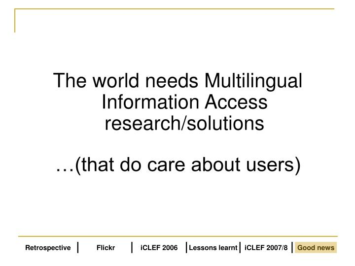The world needs Multilingual Information Access research/solutions