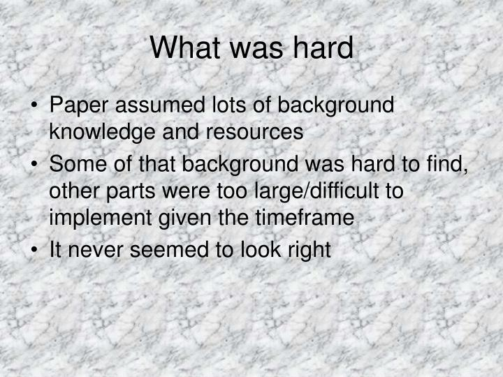 What was hard