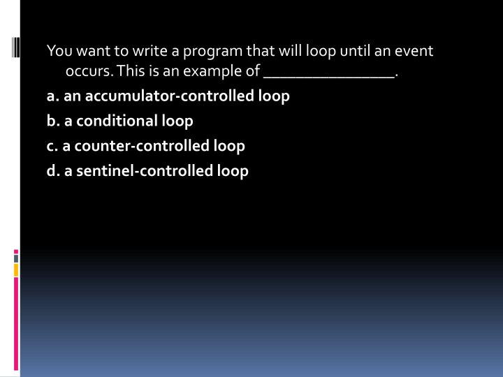 You want to write a program that will loop until an event occurs. This is an example of ________________.