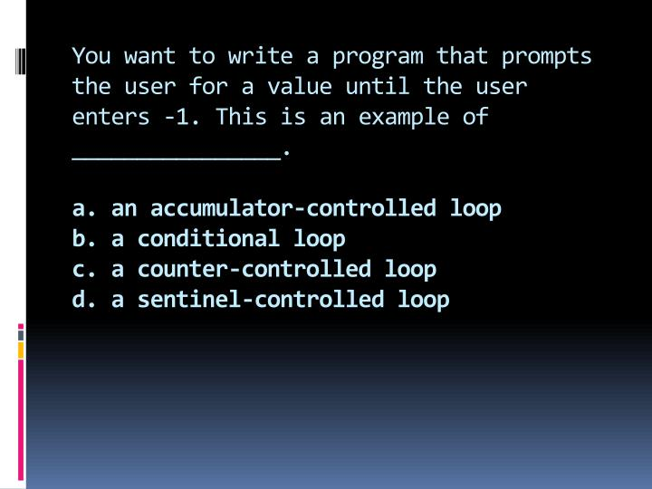 You want to write a program that prompts the user for a value until the user enters -1. This is an example of ________________.