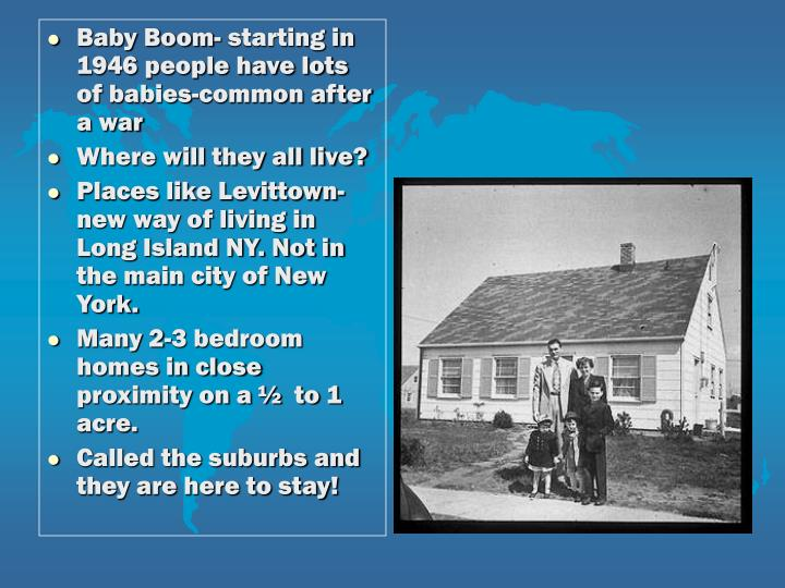 Baby Boom- starting in 1946 people have lots of babies-common after a war