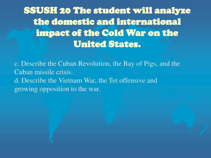 SSUSH 20 The student will analyze the domestic and international impact of the Cold War on the Unite...