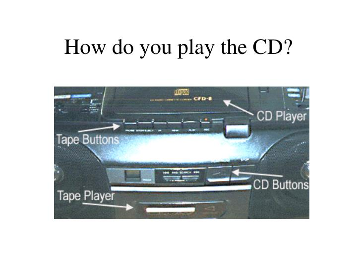 How do you play the CD?