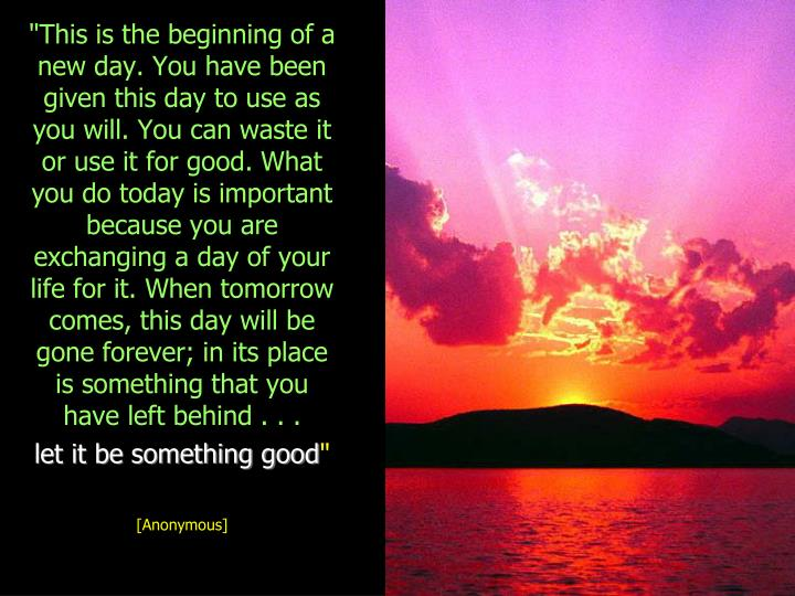 """""""This is the beginning of a new day. You have been given this day to use as you will. You can waste it or use it for good. What you do today is important because you are exchanging a day of your life for it. When tomorrow comes, this day will be gone forever; in its place is something that you have left behind . . ."""