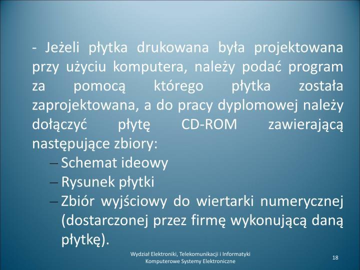 - Jeżeli płytka drukowana była projektowana przy użyciu komputera, należy podać program za pomocą którego płytka została zaprojektowana, a do pracy dyplomowej należy dołączyć płytę CD-ROM zawierającą następujące zbiory: