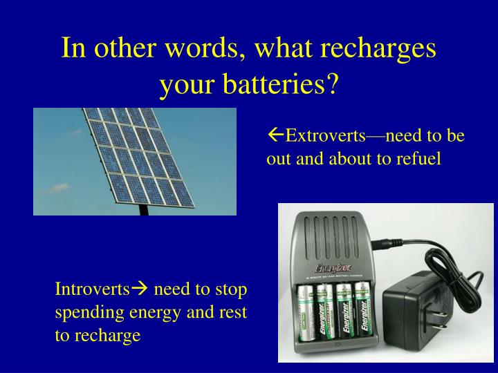 In other words, what recharges your batteries?