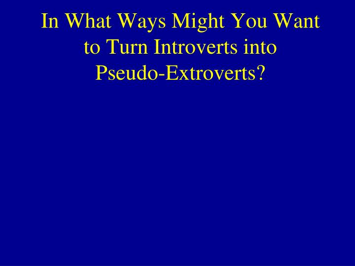 In What Ways Might You Want to Turn Introverts into