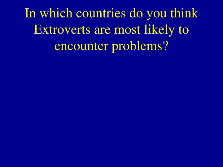 In which countries do you think Extroverts are most likely to encounter problems?