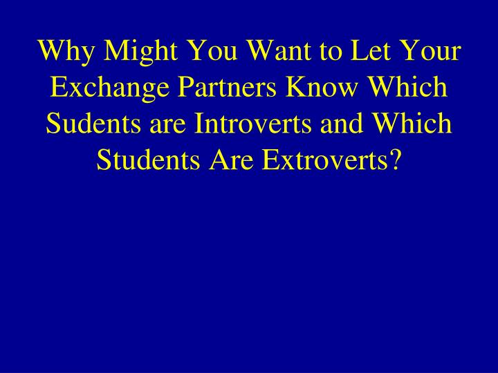 Why Might You Want to Let Your Exchange Partners Know Which Sudents are Introverts and Which Students Are Extroverts?