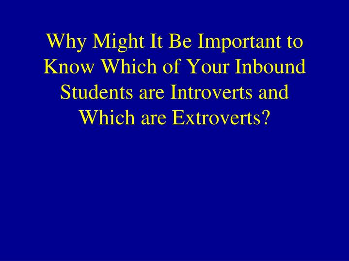 Why Might It Be Important to Know Which of Your Inbound Students are Introverts and Which are Extroverts?