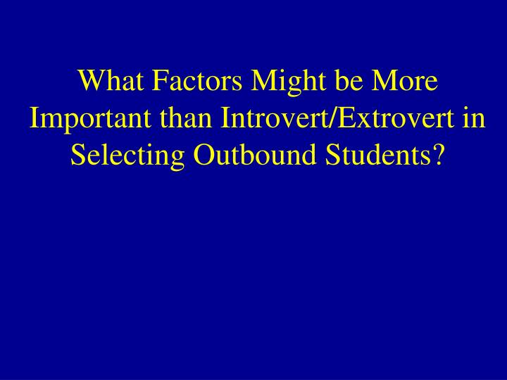 What Factors Might be More Important than Introvert/Extrovert in Selecting Outbound Students?