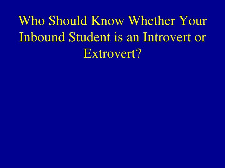 Who Should Know Whether Your Inbound Student is an Introvert or Extrovert?
