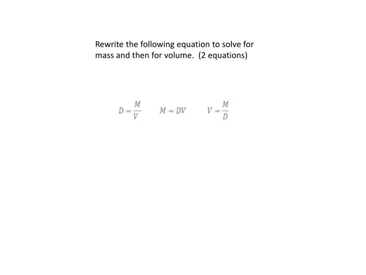 Rewrite the following equation to solve for mass and then for volume.  (2 equations)
