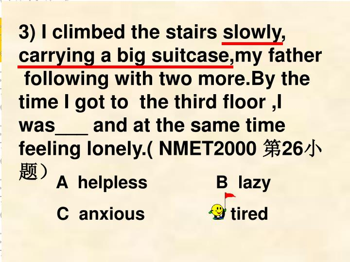 3) I climbed the stairs slowly, carrying a big suitcase,my father