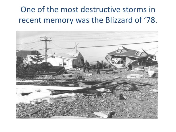 One of the most destructive storms in recent memory was the Blizzard of '78.