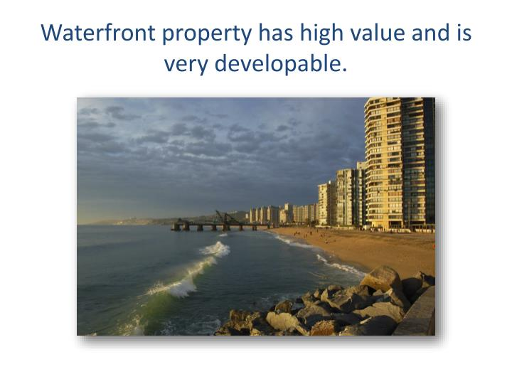 Waterfront property has high value and is very developable.